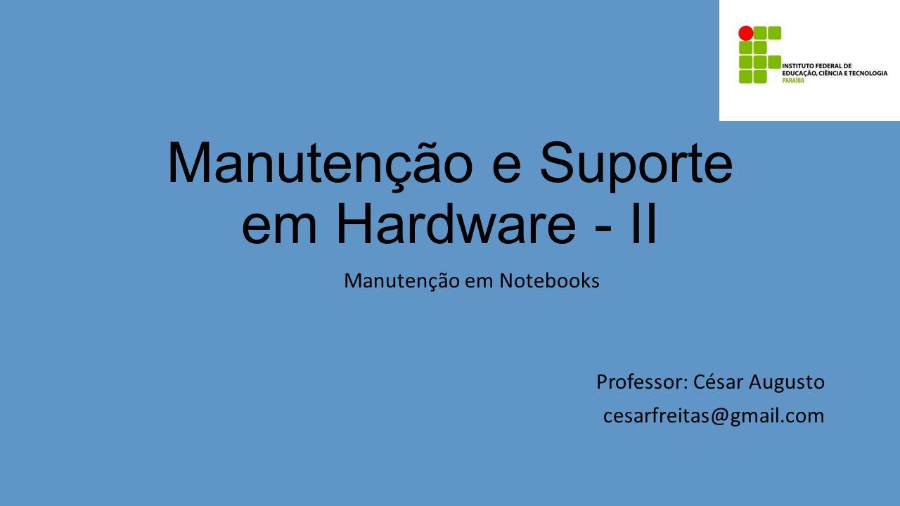 Manutenção e Suporte em Hardware - II Manutenção em Notebooks Professor: César Augusto cesarfreitas@gmail.com