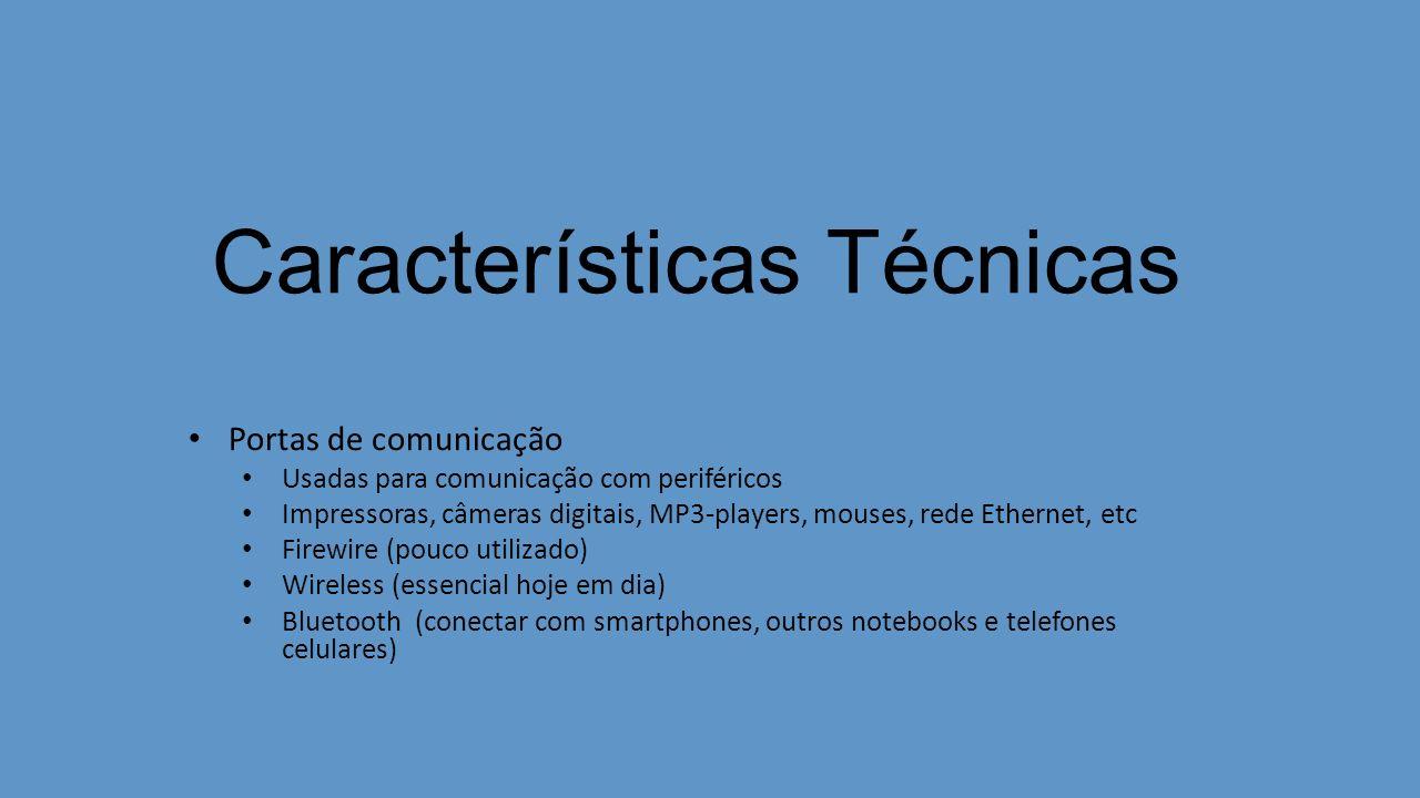 Características Técnicas Portas de comunicação Usadas para comunicação com periféricos Impressoras, câmeras digitais, MP3-players, mouses, rede Ethernet, etc Firewire (pouco utilizado) Wireless (essencial hoje em dia) Bluetooth (conectar com smartphones, outros notebooks e telefones celulares)