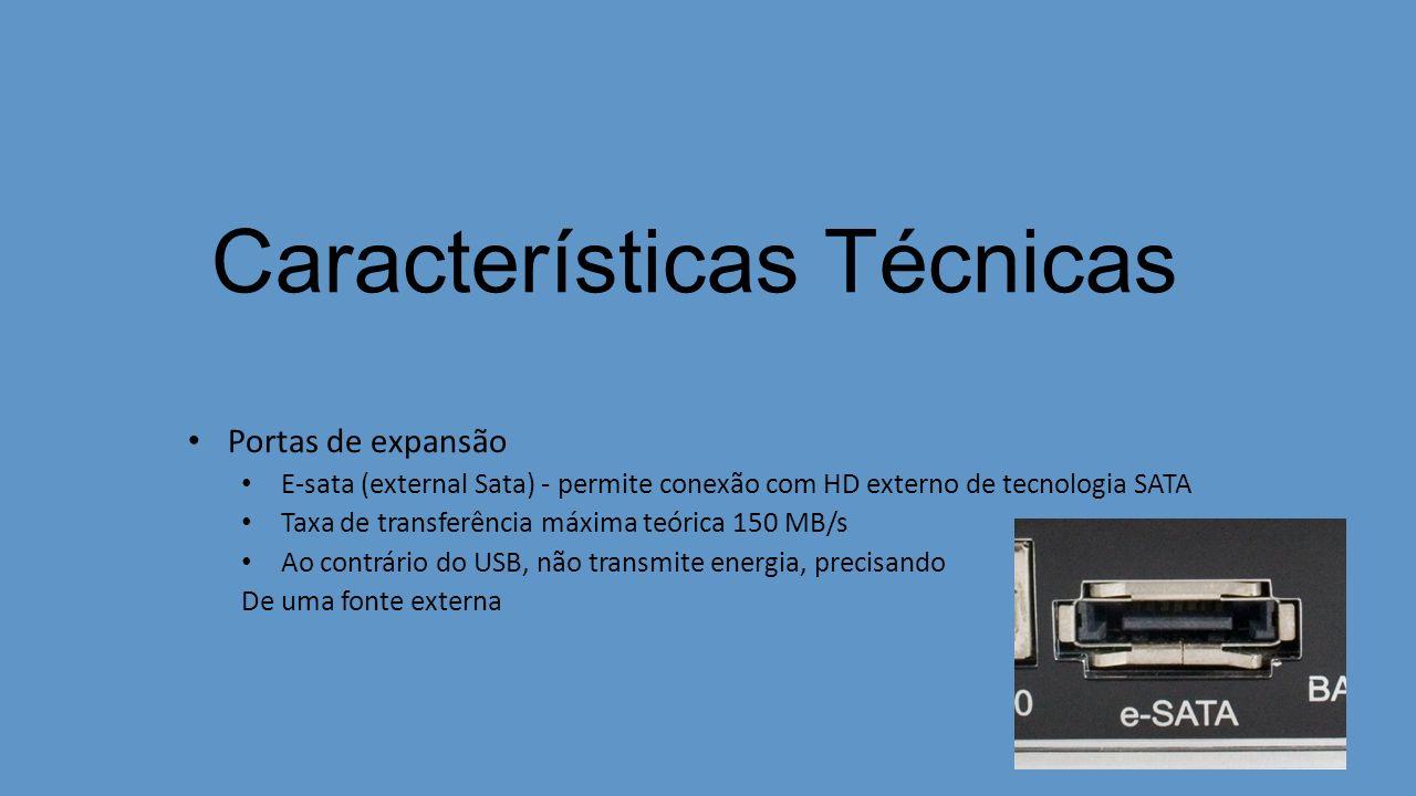 Características Técnicas Portas de expansão E-sata (external Sata) - permite conexão com HD externo de tecnologia SATA Taxa de transferência máxima teórica 150 MB/s Ao contrário do USB, não transmite energia, precisando De uma fonte externa
