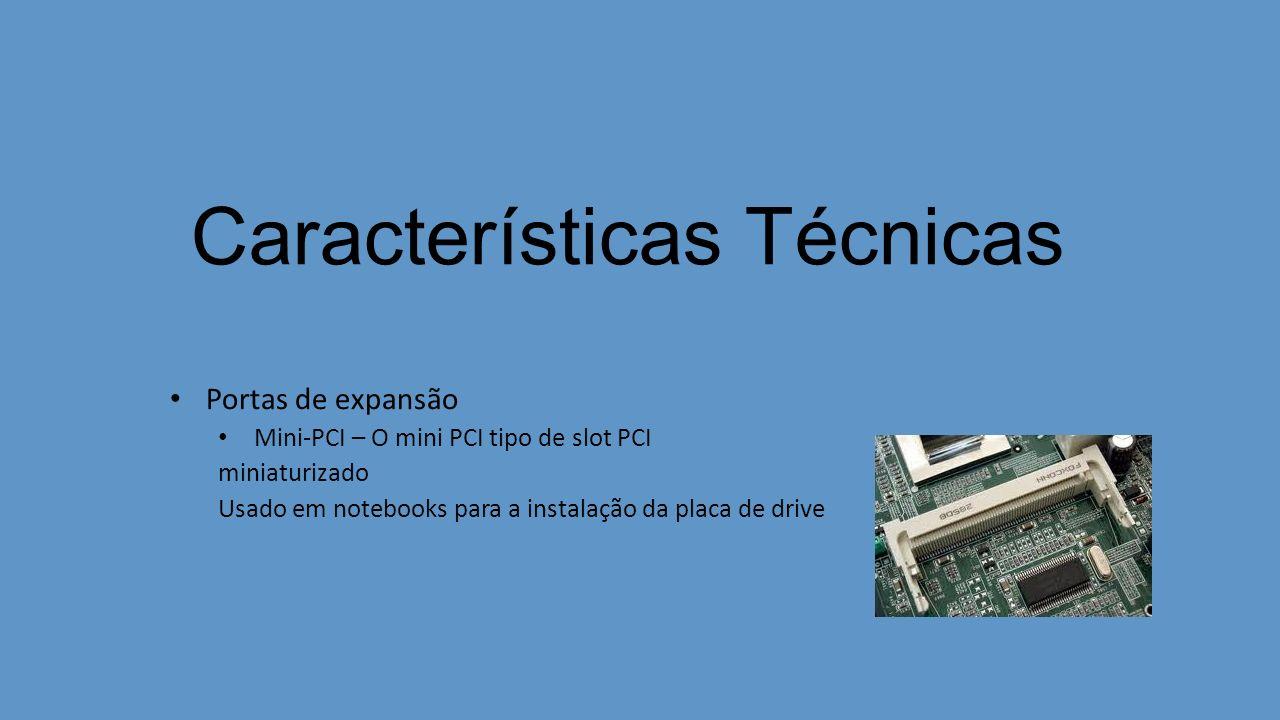 Características Técnicas Portas de expansão Mini-PCI – O mini PCI tipo de slot PCI miniaturizado Usado em notebooks para a instalação da placa de drive