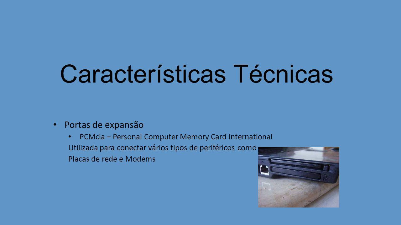 Características Técnicas Portas de expansão PCMcia – Personal Computer Memory Card International Utilizada para conectar vários tipos de periféricos como Placas de rede e Modems