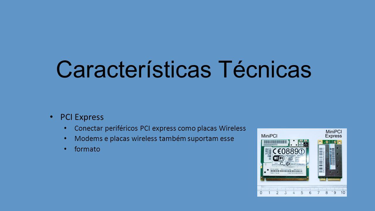 Características Técnicas PCI Express Conectar periféricos PCI express como placas Wireless Modems e placas wireless também suportam esse formato