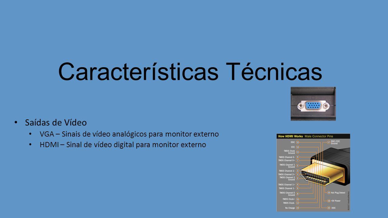 Características Técnicas Saídas de Vídeo VGA – Sinais de vídeo analógicos para monitor externo HDMI – Sinal de vídeo digital para monitor externo