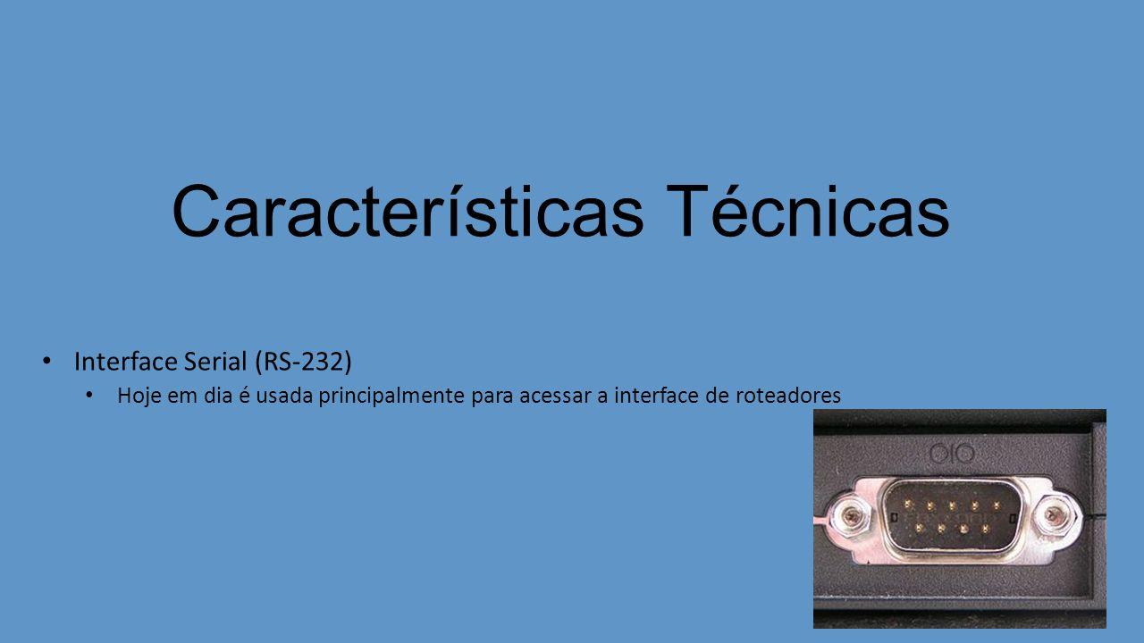 Características Técnicas Interface Serial (RS-232) Hoje em dia é usada principalmente para acessar a interface de roteadores