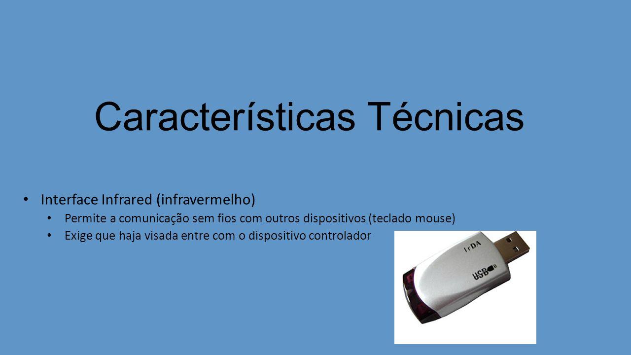 Características Técnicas Interface Infrared (infravermelho) Permite a comunicação sem fios com outros dispositivos (teclado mouse) Exige que haja visa