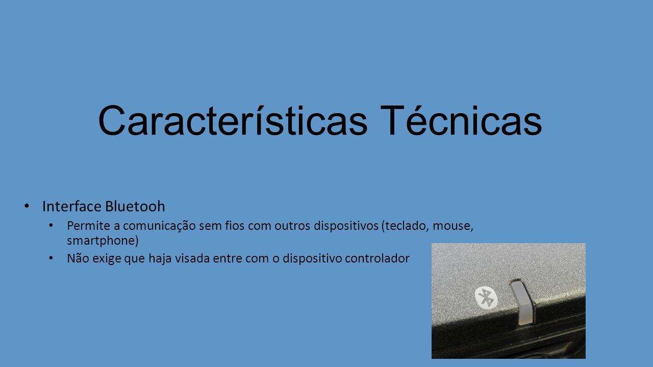 Características Técnicas Interface Bluetooh Permite a comunicação sem fios com outros dispositivos (teclado, mouse, smartphone) Não exige que haja vis