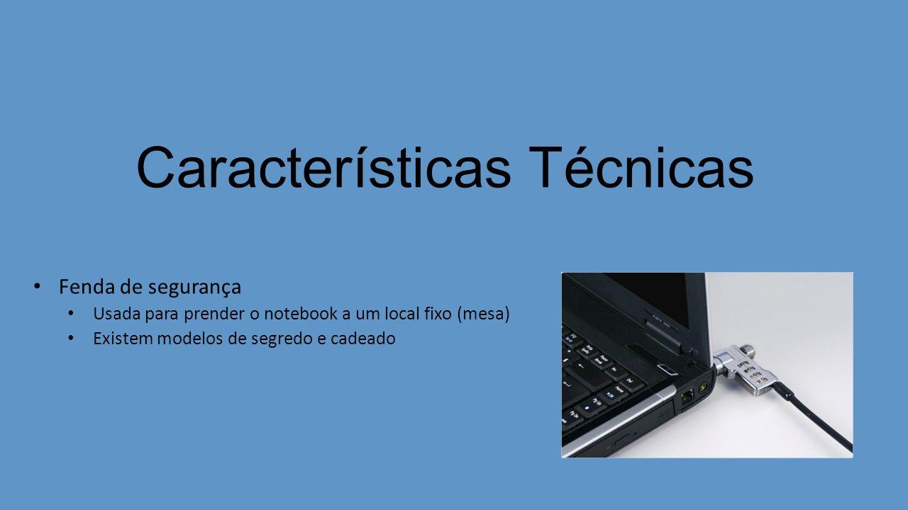 Características Técnicas Fenda de segurança Usada para prender o notebook a um local fixo (mesa) Existem modelos de segredo e cadeado