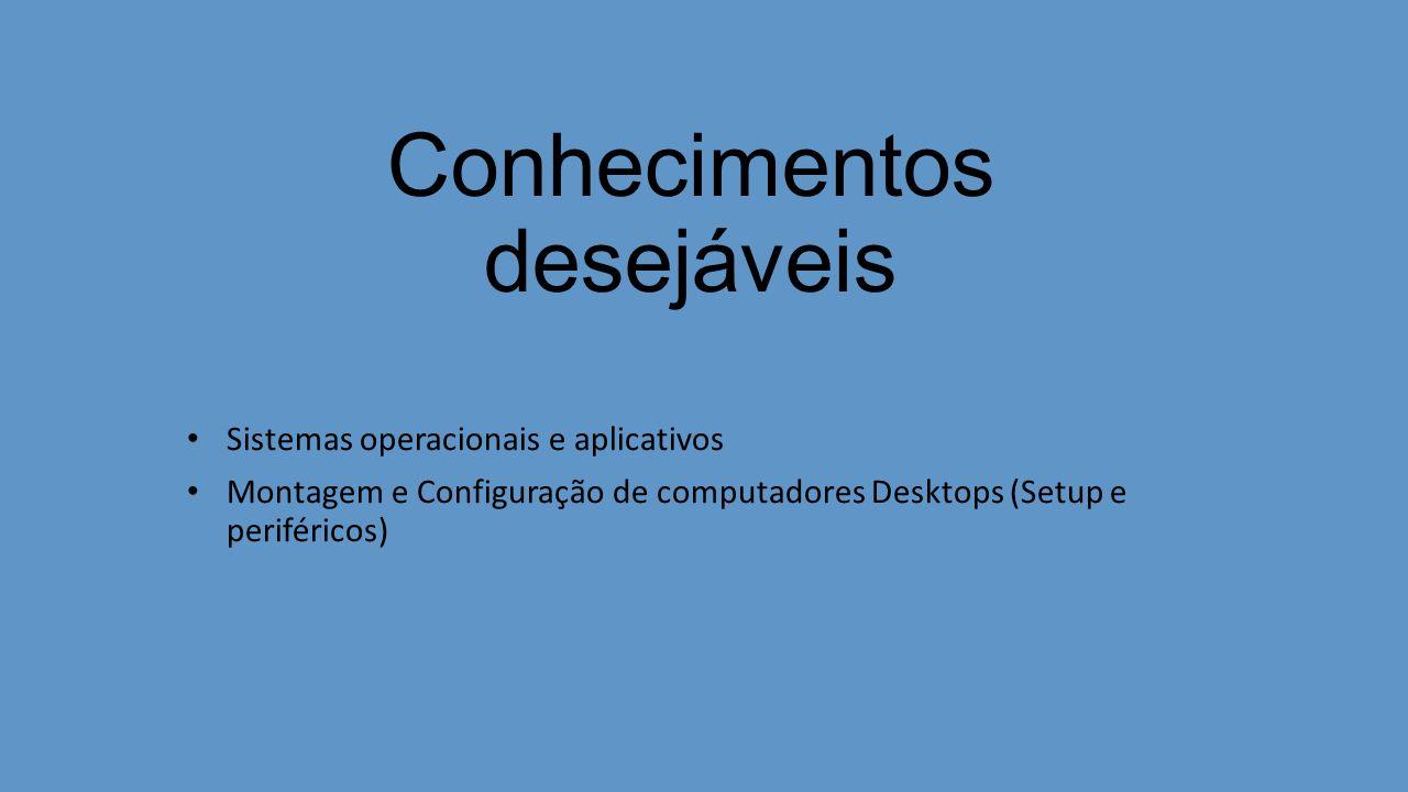 Conhecimentos desejáveis Sistemas operacionais e aplicativos Montagem e Configuração de computadores Desktops (Setup e periféricos)