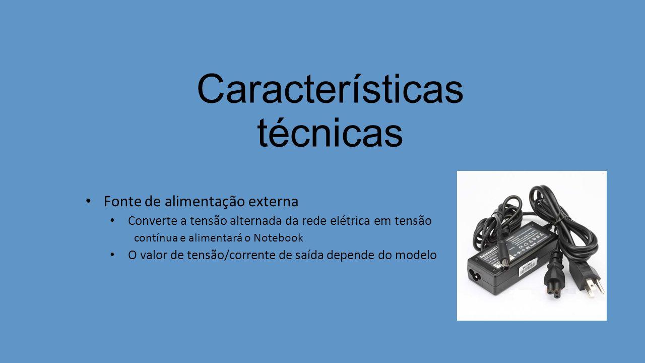 Características técnicas Fonte de alimentação externa Converte a tensão alternada da rede elétrica em tensão contínua e alimentará o Notebook O valor de tensão/corrente de saída depende do modelo