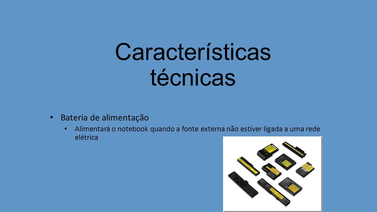 Características técnicas Bateria de alimentação Alimentará o notebook quando a fonte externa não estiver ligada a uma rede elétrica