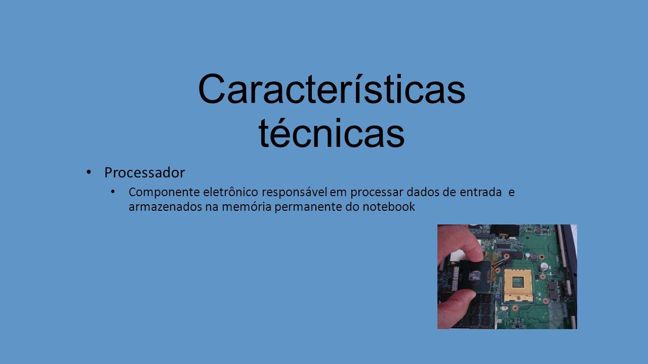 Características técnicas Processador Componente eletrônico responsável em processar dados de entrada e armazenados na memória permanente do notebook