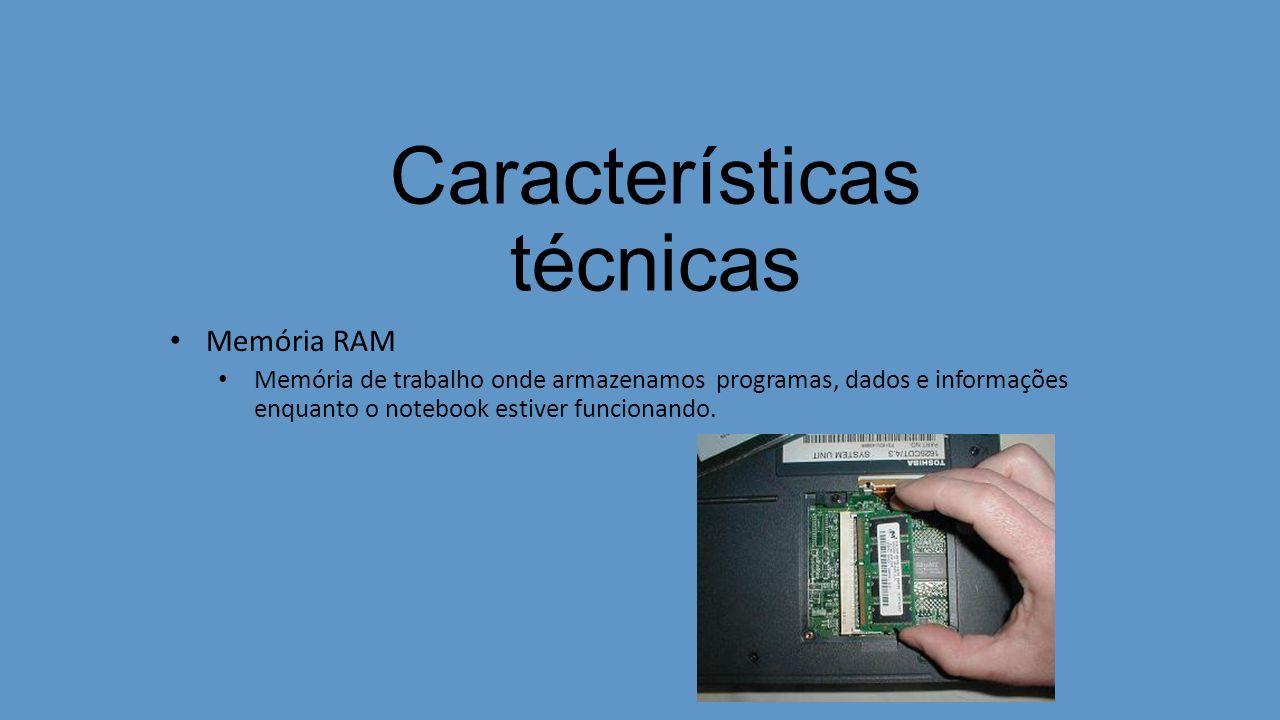 Características técnicas Memória RAM Memória de trabalho onde armazenamos programas, dados e informações enquanto o notebook estiver funcionando.