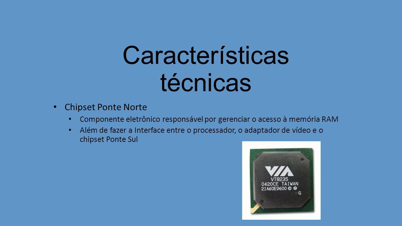 Características técnicas Chipset Ponte Norte Componente eletrônico responsável por gerenciar o acesso à memória RAM Além de fazer a Interface entre o processador, o adaptador de vídeo e o chipset Ponte Sul