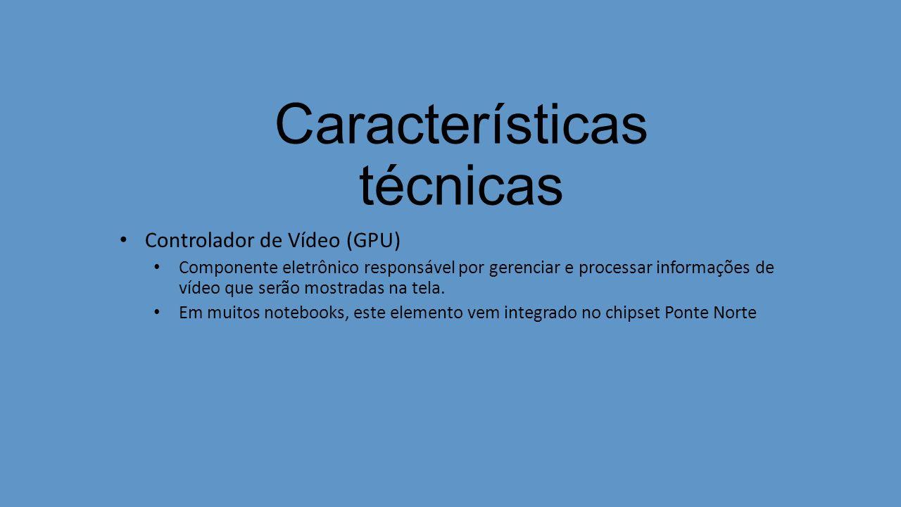 Características técnicas Controlador de Vídeo (GPU) Componente eletrônico responsável por gerenciar e processar informações de vídeo que serão mostradas na tela.