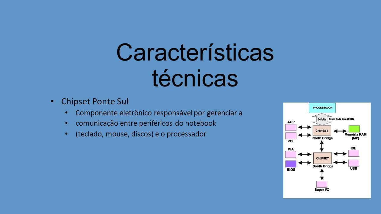 Características técnicas Chipset Ponte Sul Componente eletrônico responsável por gerenciar a comunicação entre periféricos do notebook (teclado, mouse, discos) e o processador