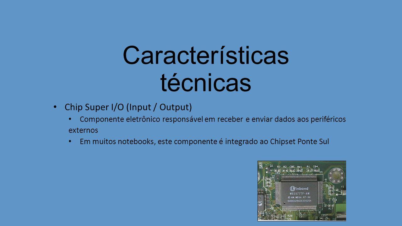 Características técnicas Chip Super I/O (Input / Output) Componente eletrônico responsável em receber e enviar dados aos periféricos externos Em muitos notebooks, este componente é integrado ao Chipset Ponte Sul