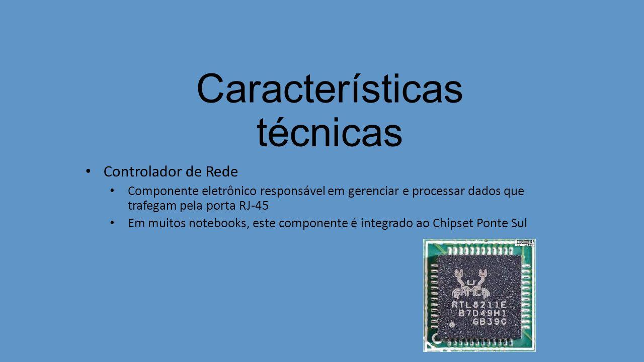 Características técnicas Controlador de Rede Componente eletrônico responsável em gerenciar e processar dados que trafegam pela porta RJ-45 Em muitos notebooks, este componente é integrado ao Chipset Ponte Sul