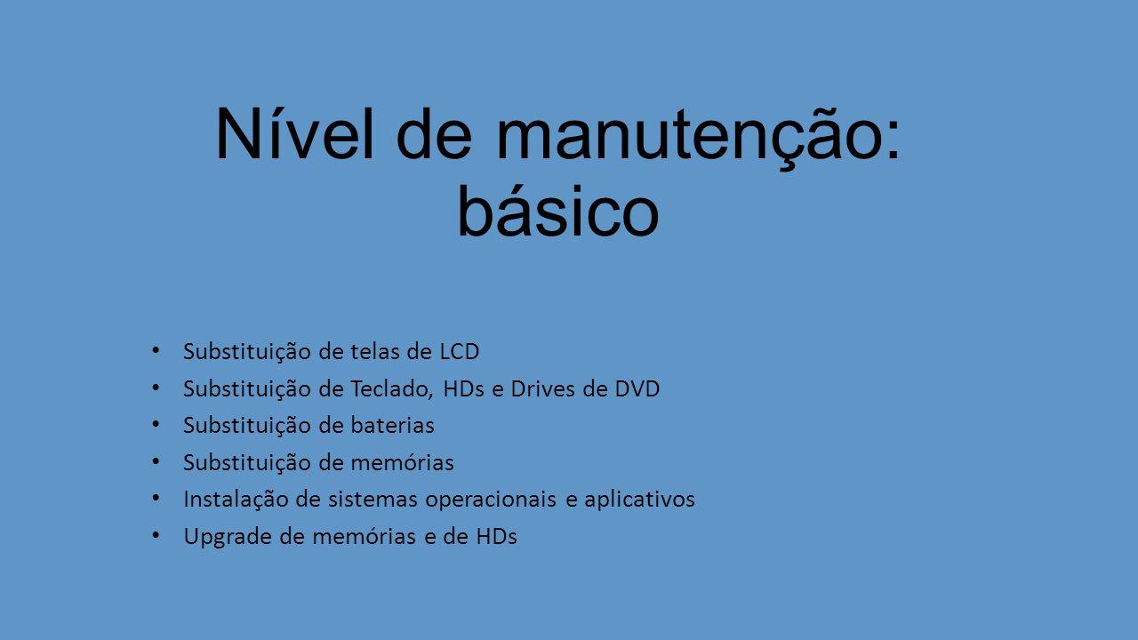 Nível de manutenção: básico Substituição de telas de LCD Substituição de Teclado, HDs e Drives de DVD Substituição de baterias Substituição de memórias Instalação de sistemas operacionais e aplicativos Upgrade de memórias e de HDs