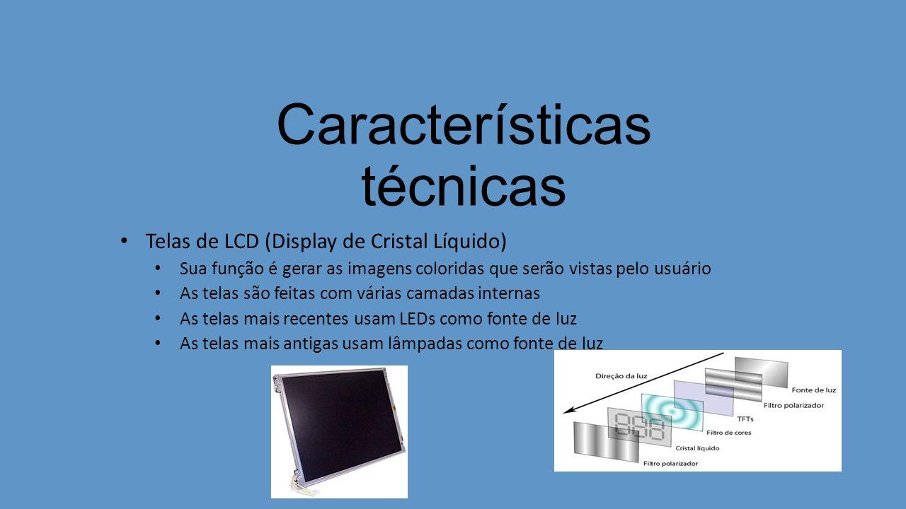 Características técnicas Telas de LCD (Display de Cristal Líquido) Sua função é gerar as imagens coloridas que serão vistas pelo usuário As telas são feitas com várias camadas internas As telas mais recentes usam LEDs como fonte de luz As telas mais antigas usam lâmpadas como fonte de luz