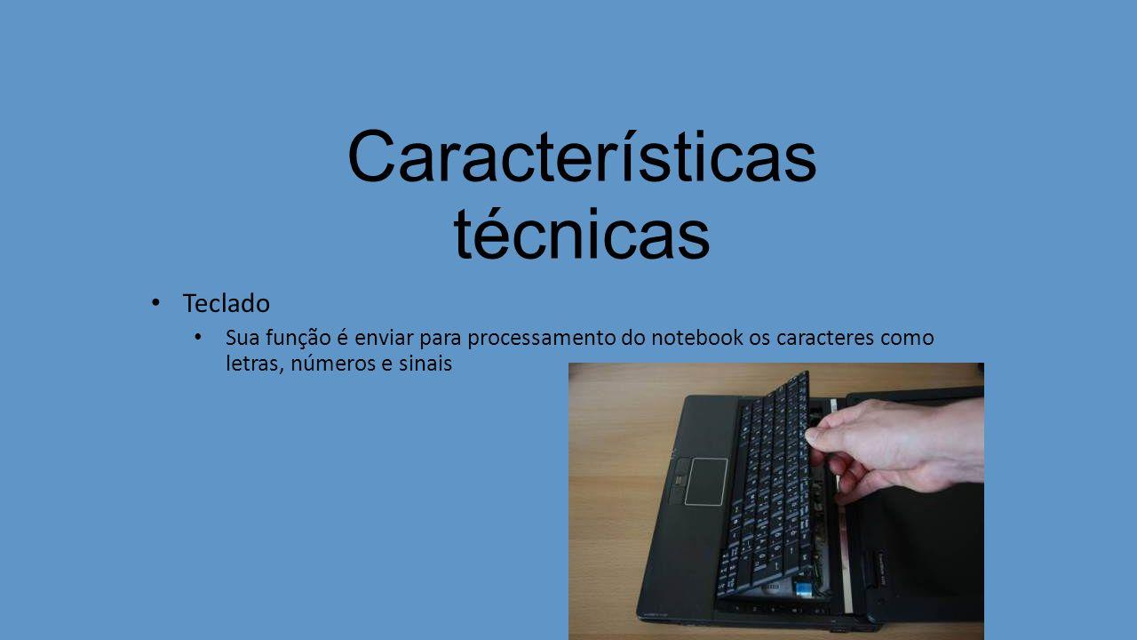 Características técnicas Teclado Sua função é enviar para processamento do notebook os caracteres como letras, números e sinais