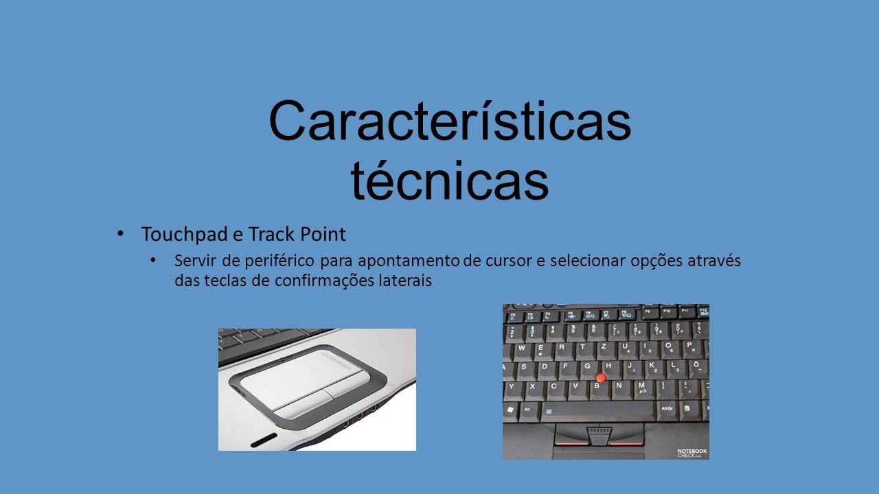 Características técnicas Touchpad e Track Point Servir de periférico para apontamento de cursor e selecionar opções através das teclas de confirmações laterais