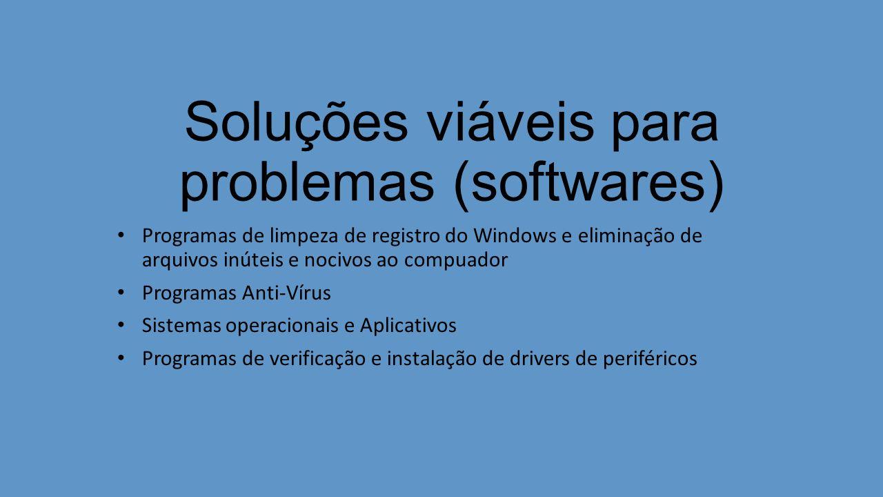 Soluções viáveis para problemas (softwares) Programas de limpeza de registro do Windows e eliminação de arquivos inúteis e nocivos ao compuador Programas Anti-Vírus Sistemas operacionais e Aplicativos Programas de verificação e instalação de drivers de periféricos