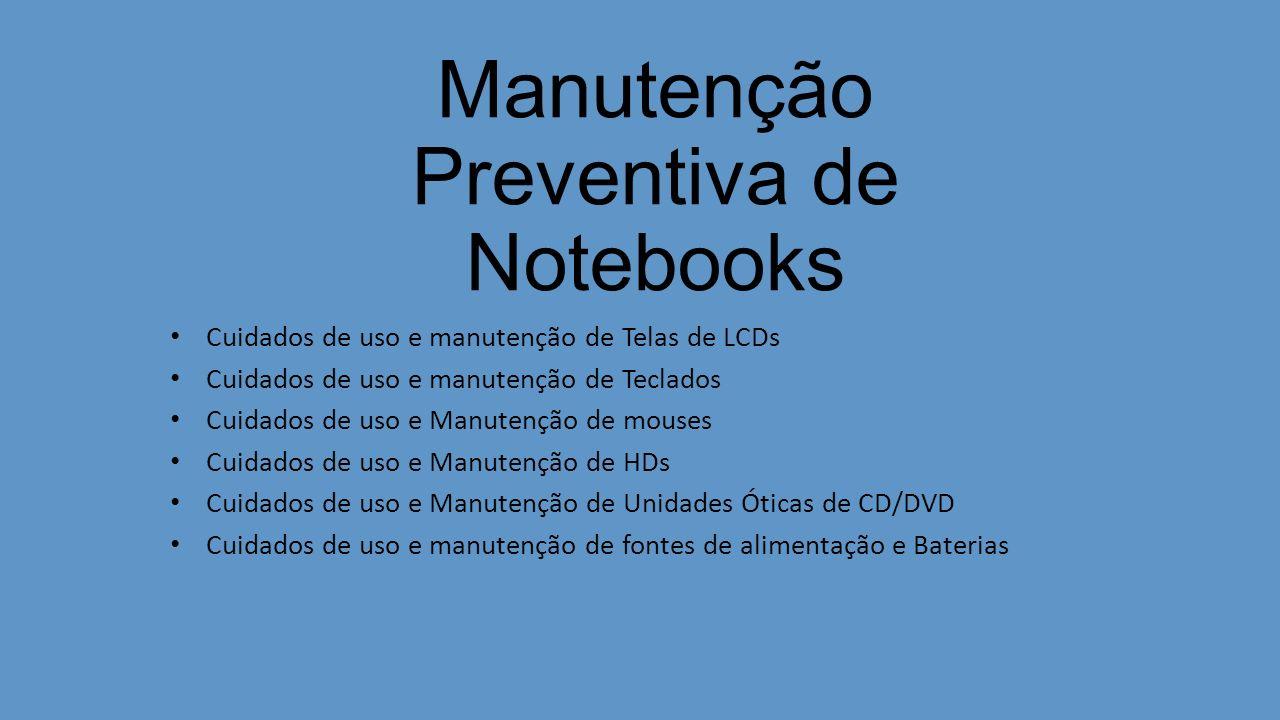 Manutenção Preventiva de Notebooks Cuidados de uso e manutenção de Telas de LCDs Cuidados de uso e manutenção de Teclados Cuidados de uso e Manutenção de mouses Cuidados de uso e Manutenção de HDs Cuidados de uso e Manutenção de Unidades Óticas de CD/DVD Cuidados de uso e manutenção de fontes de alimentação e Baterias
