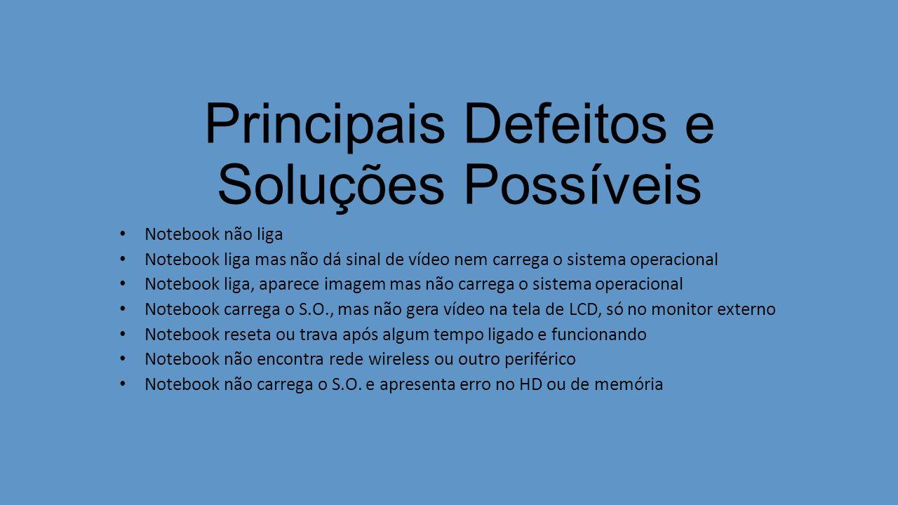 Principais Defeitos e Soluções Possíveis Notebook não liga Notebook liga mas não dá sinal de vídeo nem carrega o sistema operacional Notebook liga, ap
