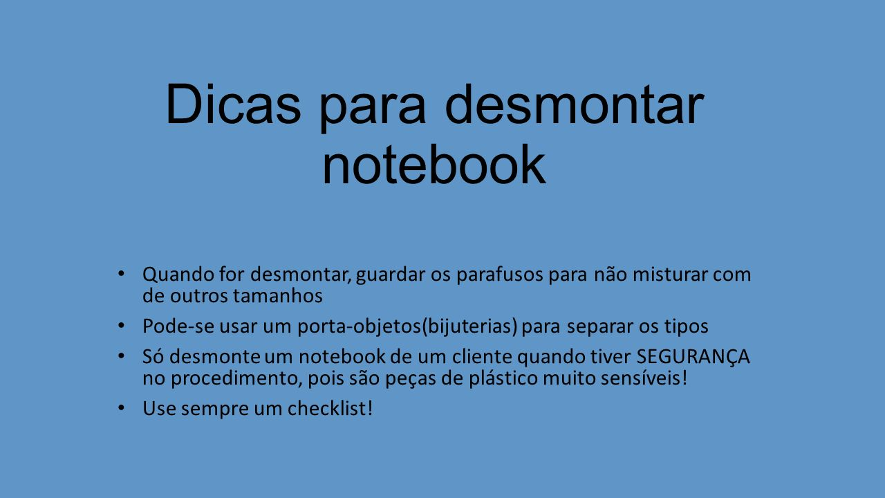 Dicas para desmontar notebook Quando for desmontar, guardar os parafusos para não misturar com de outros tamanhos Pode-se usar um porta-objetos(bijute
