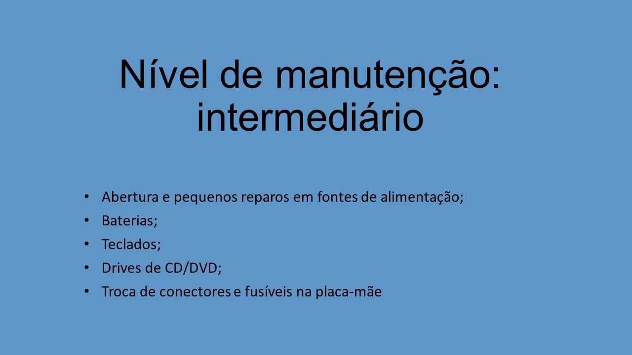 Nível de manutenção: intermediário Abertura e pequenos reparos em fontes de alimentação; Baterias; Teclados; Drives de CD/DVD; Troca de conectores e f