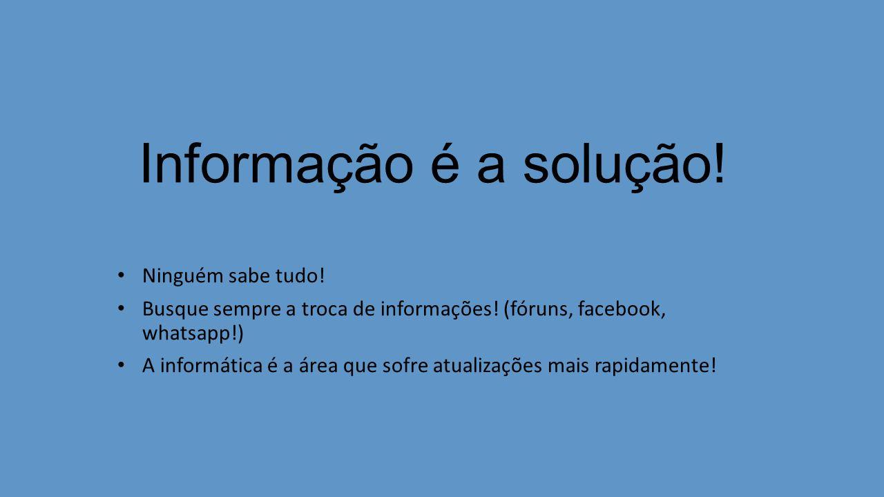 Informação é a solução! Ninguém sabe tudo! Busque sempre a troca de informações! (fóruns, facebook, whatsapp!) A informática é a área que sofre atuali