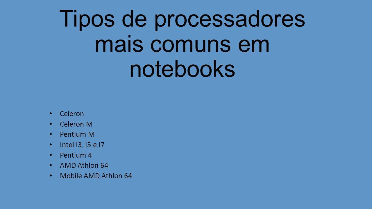 Tipos de processadores mais comuns em notebooks Celeron Celeron M Pentium M Intel I3, I5 e I7 Pentium 4 AMD Athlon 64 Mobile AMD Athlon 64
