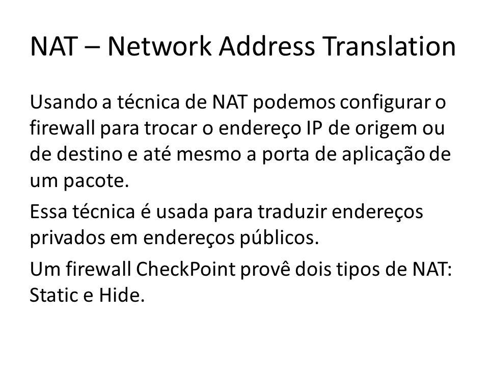 NAT – Network Address Translation Usando a técnica de NAT podemos configurar o firewall para trocar o endereço IP de origem ou de destino e até mesmo a porta de aplicação de um pacote.