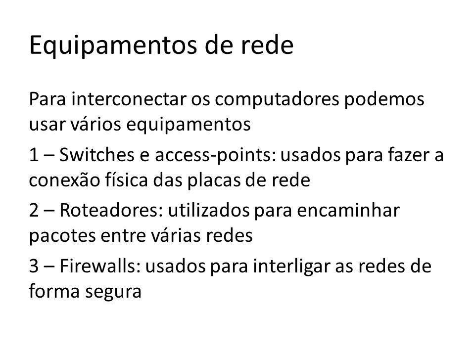 Equipamentos de rede Para interconectar os computadores podemos usar vários equipamentos 1 – Switches e access-points: usados para fazer a conexão física das placas de rede 2 – Roteadores: utilizados para encaminhar pacotes entre várias redes 3 – Firewalls: usados para interligar as redes de forma segura