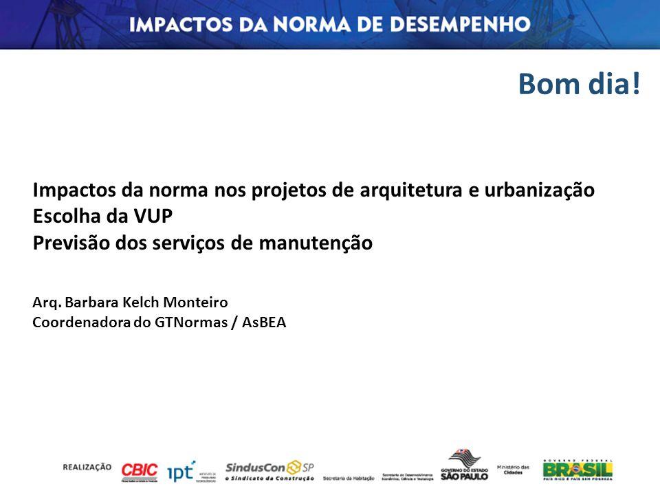 Bom dia! Arq. Barbara Kelch Monteiro Coordenadora do GTNormas / AsBEA Impactos da norma nos projetos de arquitetura e urbanização Escolha da VUP Previ