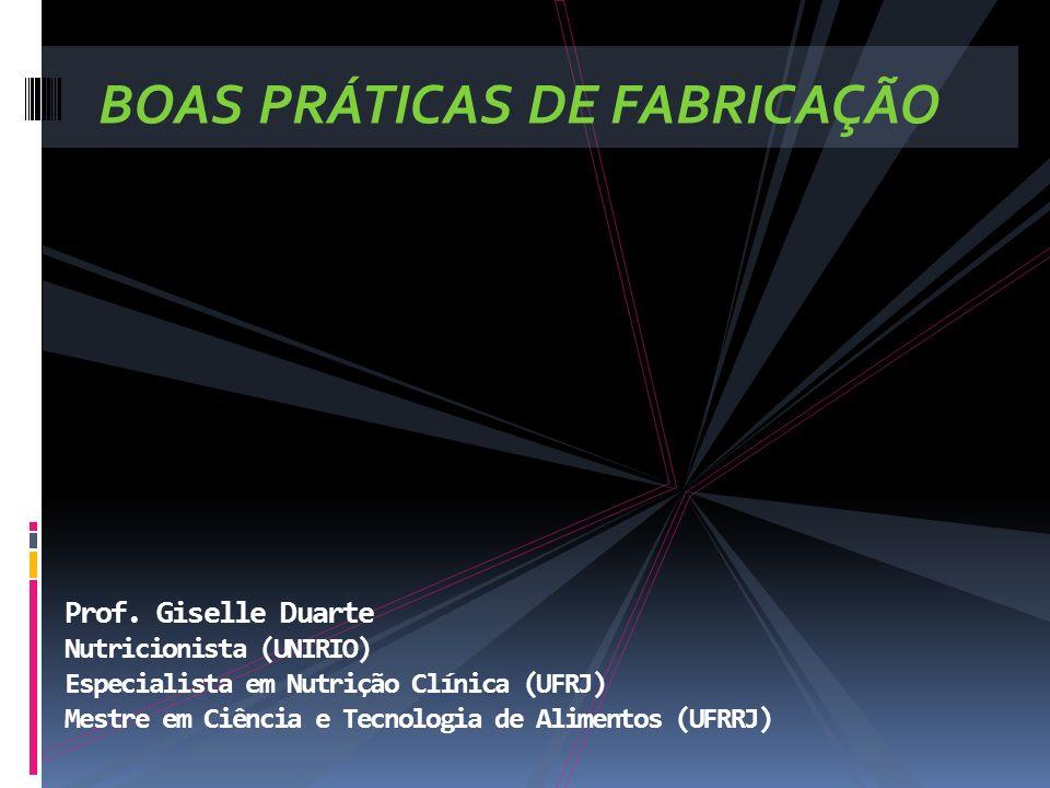 BOAS PRÁTICAS DE FABRICAÇÃO Prof. Giselle Duarte Nutricionista (UNIRIO) Especialista em Nutrição Clínica (UFRJ) Mestre em Ciência e Tecnologia de Alim
