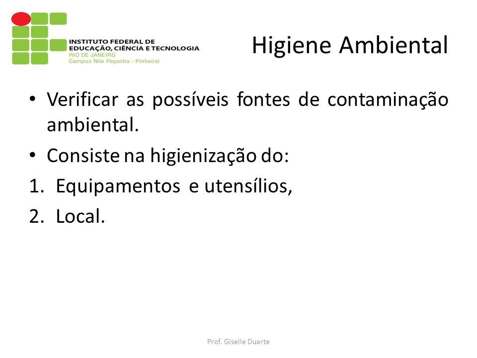Higiene Ambiental Verificar as possíveis fontes de contaminação ambiental. Consiste na higienização do: 1.Equipamentos e utensílios, 2.Local. Prof. Gi
