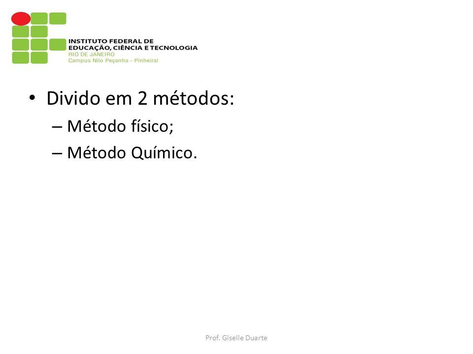 Divido em 2 métodos: – Método físico; – Método Químico. Prof. Giselle Duarte