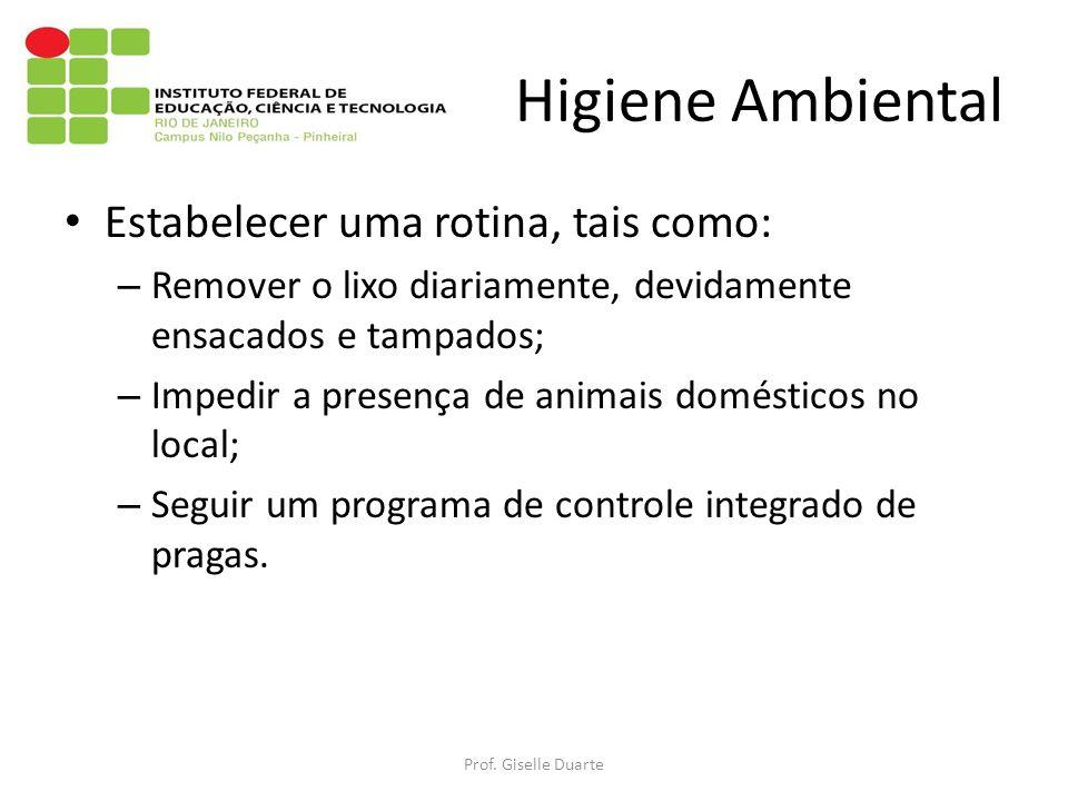 Higiene Ambiental Estabelecer uma rotina, tais como: – Remover o lixo diariamente, devidamente ensacados e tampados; – Impedir a presença de animais domésticos no local; – Seguir um programa de controle integrado de pragas.