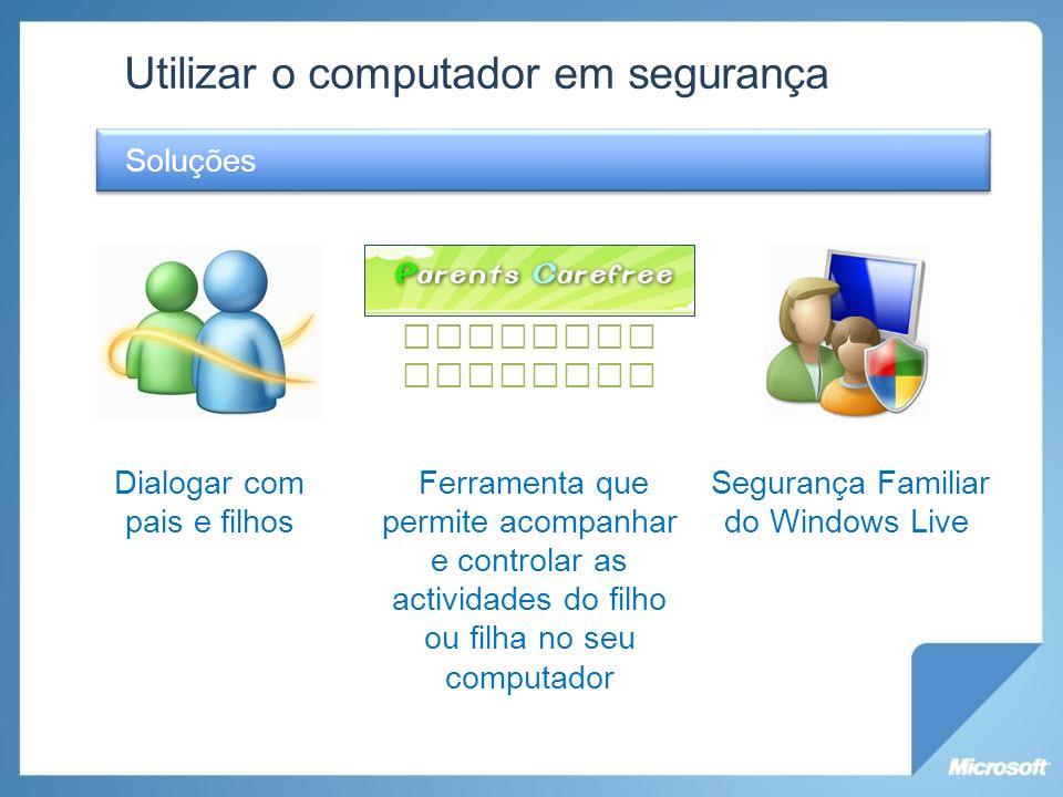 Utilizar o computador em segurança Soluções Dialogar com pais e filhos Ferramenta que permite acompanhar e controlar as actividades do filho ou filha