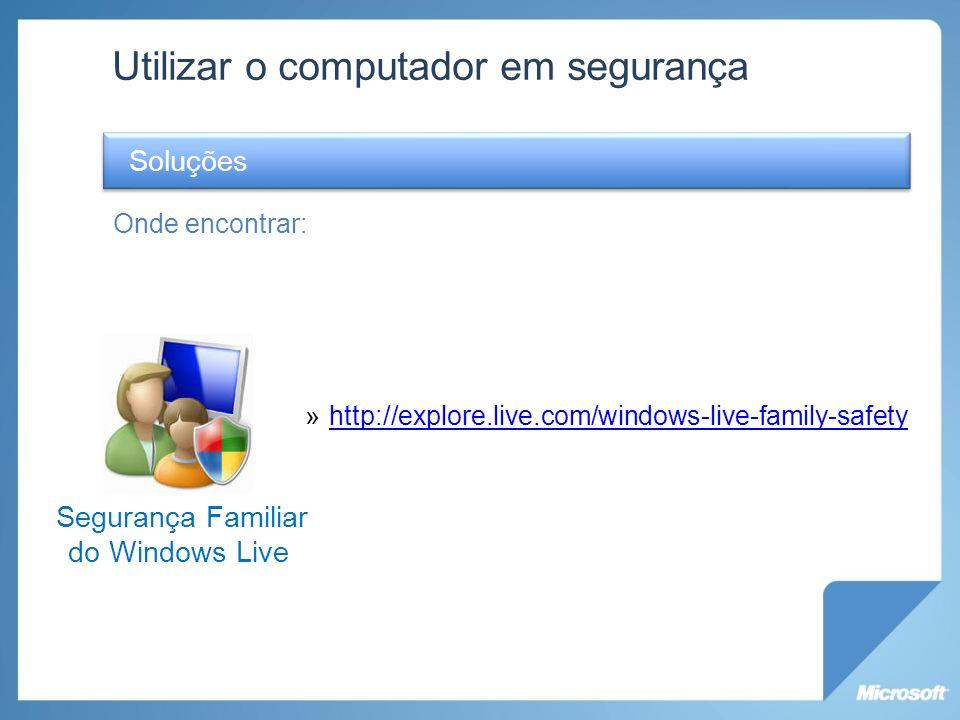 Utilizar o computador em segurança Onde encontrar: »http://explore.live.com/windows-live-family-safetyhttp://explore.live.com/windows-live-family-safe