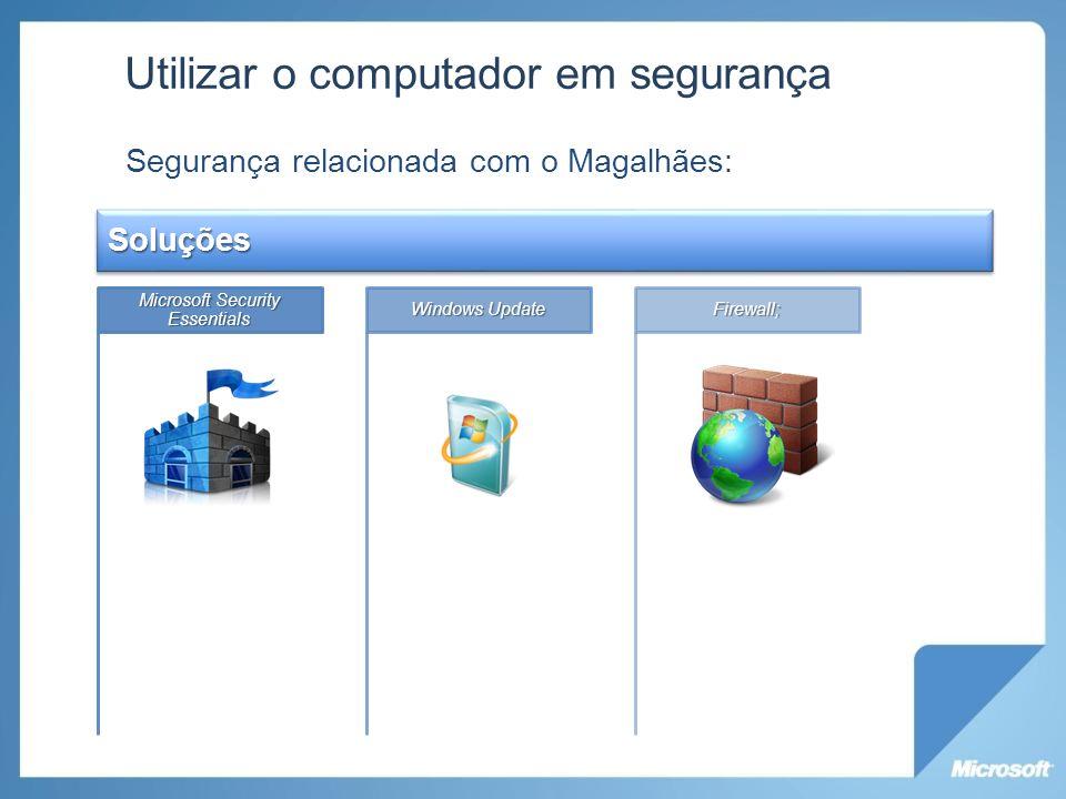 Utilizar o computador em segurança Segurança relacionada com o Magalhães: Soluções Microsoft Security Essentials Windows Update Firewall;