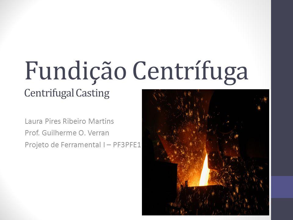 Fundição Centrífuga Centrifugal Casting Laura Pires Ribeiro Martins Prof. Guilherme O. Verran Projeto de Ferramental I – PF3PFE1