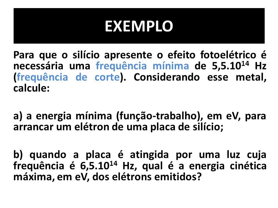EXEMPLO Para que o silício apresente o efeito fotoelétrico é necessária uma frequência mínima de 5,5.10 14 Hz (frequência de corte). Considerando esse