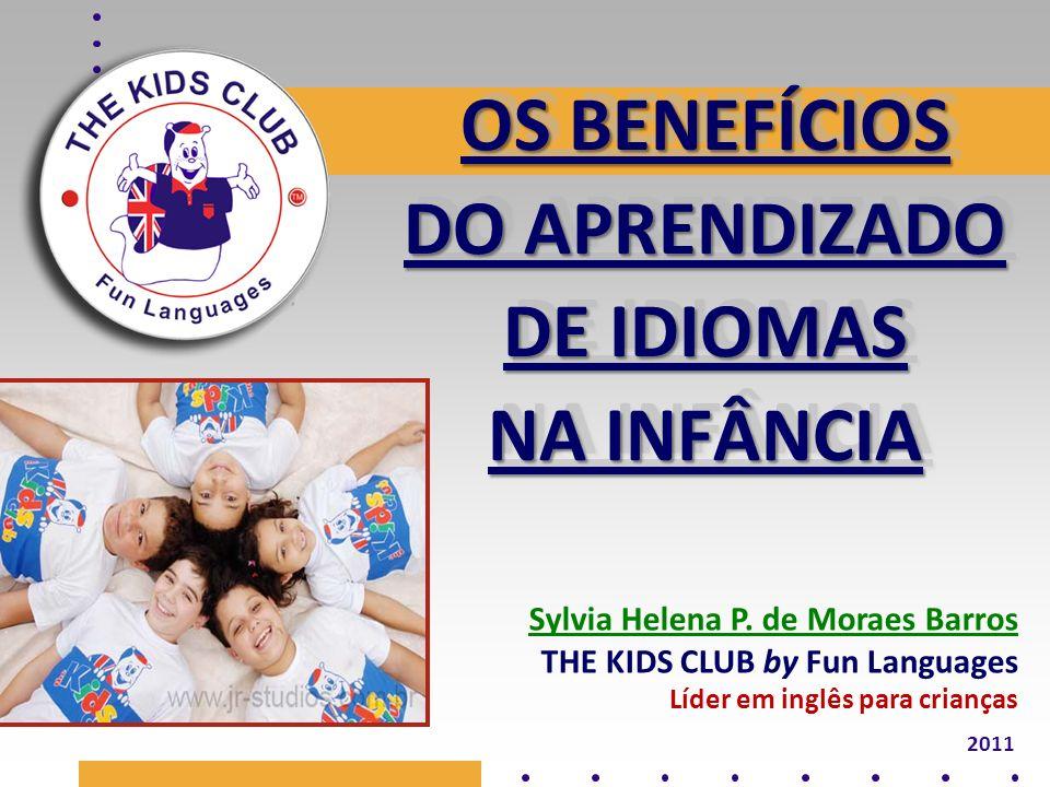 OS BENEFÍCIOS DO APRENDIZADO DE IDIOMAS NA INFÂNCIA OS BENEFÍCIOS DO APRENDIZADO DE IDIOMAS NA INFÂNCIA 2011 Sylvia Helena P. de Moraes Barros THE KID
