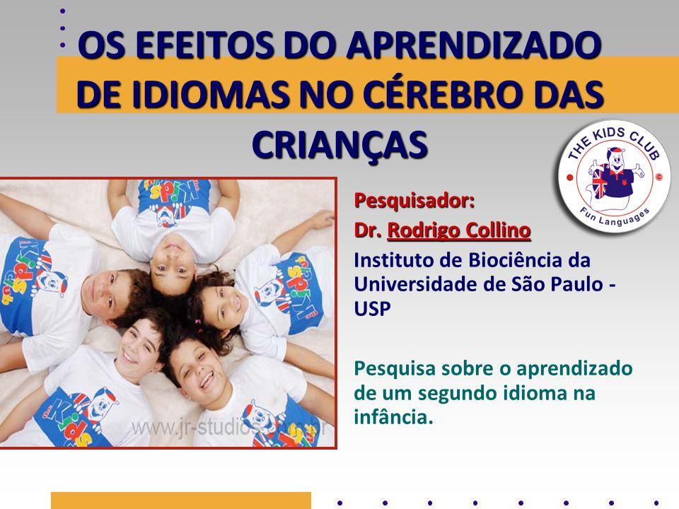 OS EFEITOS DO APRENDIZADO DE IDIOMAS NO CÉREBRO DAS CRIANÇAS Pesquisador: Dr. Rodrigo Collino Instituto de Biociência da Universidade de São Paulo - U