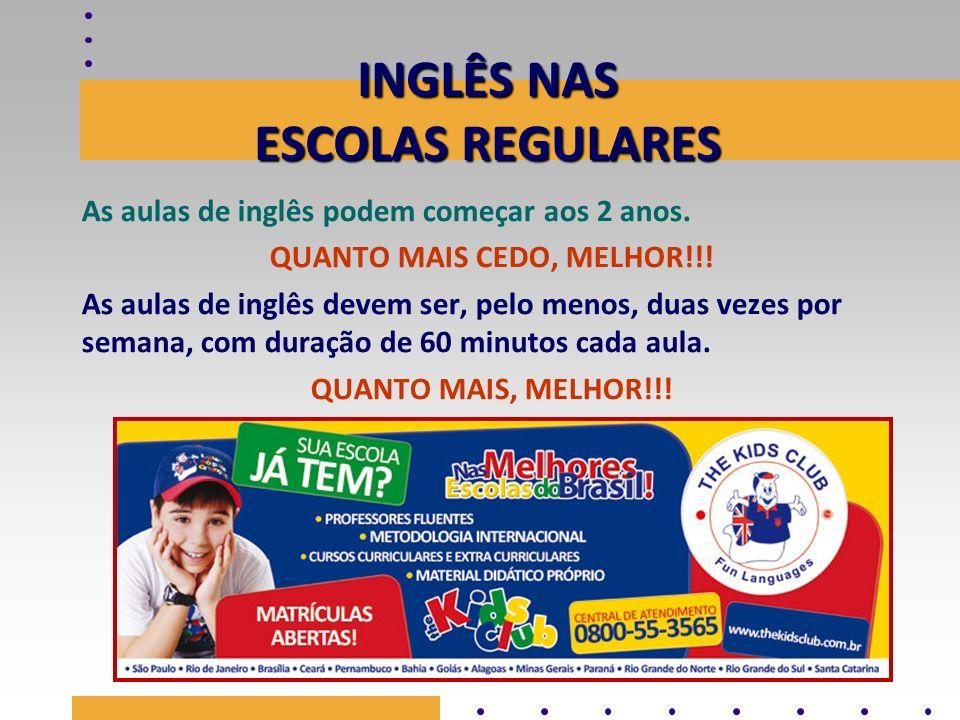INGLÊS NAS ESCOLAS REGULARES As aulas de inglês podem começar aos 2 anos. QUANTO MAIS CEDO, MELHOR!!! As aulas de inglês devem ser, pelo menos, duas v
