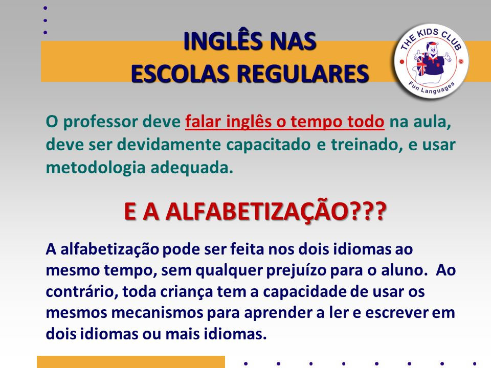 INGLÊS NAS ESCOLAS REGULARES O professor deve falar inglês o tempo todo na aula, deve ser devidamente capacitado e treinado, e usar metodologia adequa