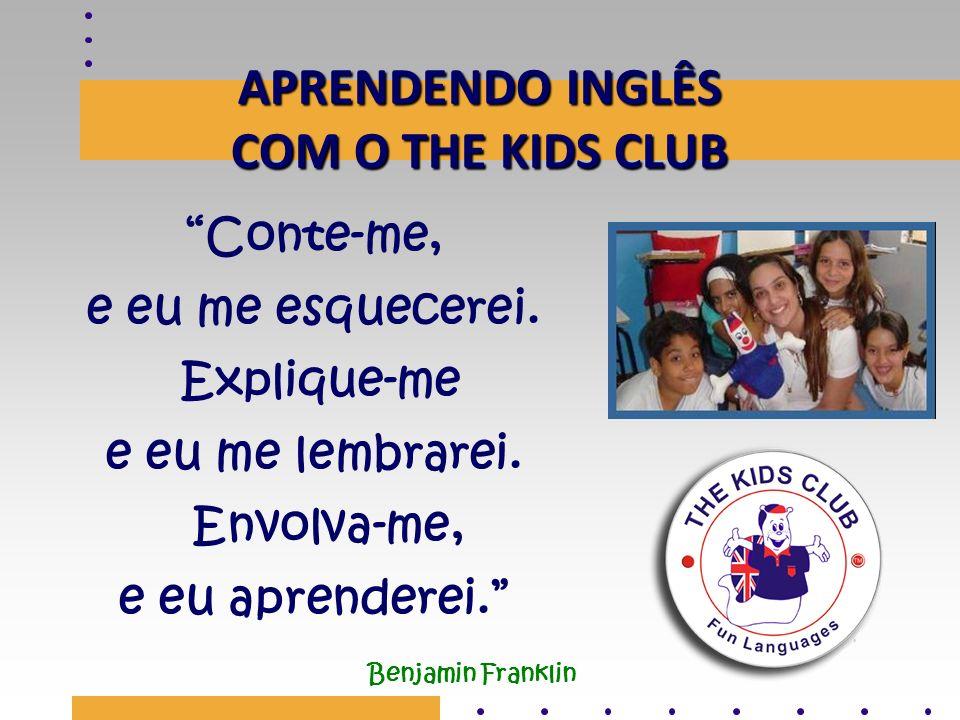 APRENDENDO INGLÊS COM O THE KIDS CLUB Conte-me, e eu me esquecerei. Explique-me e eu me lembrarei. Envolva-me, e eu aprenderei. Benjamin Franklin