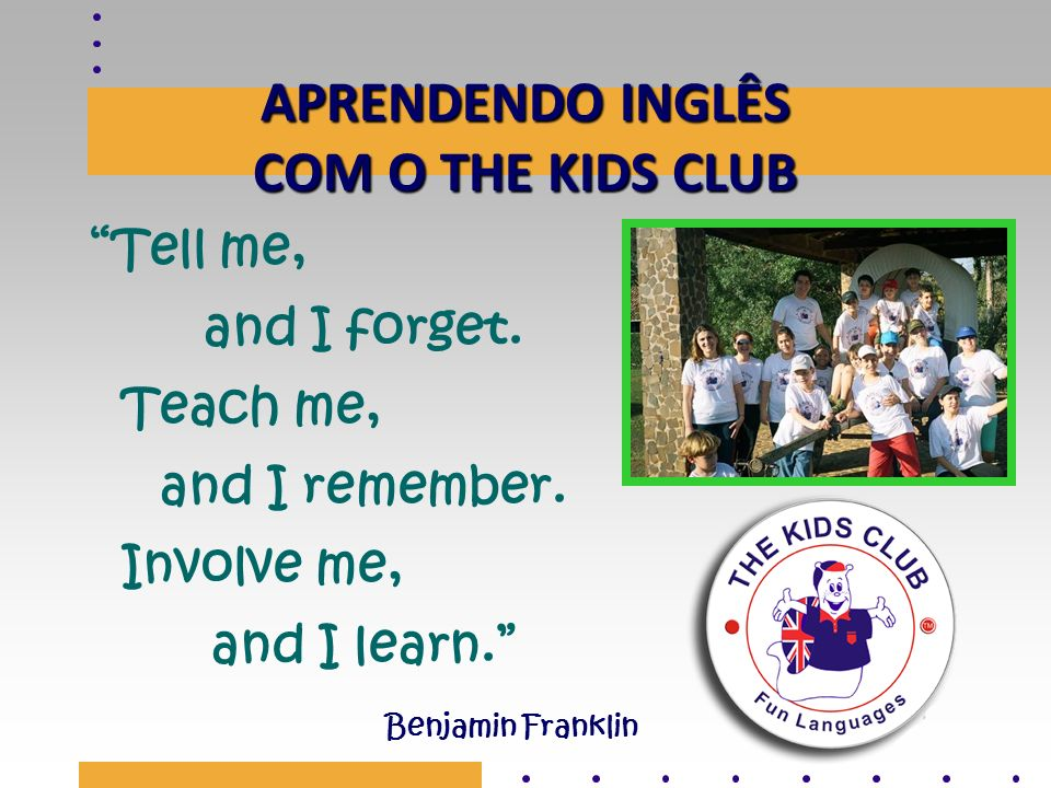 APRENDENDO INGLÊS COM O THE KIDS CLUB Tell me, and I forget. Teach me, and I remember. Involve me, and I learn. Benjamin Franklin